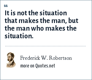 Frederick W. Robertson: It is not the situation that makes the man, but the man who makes the situation.