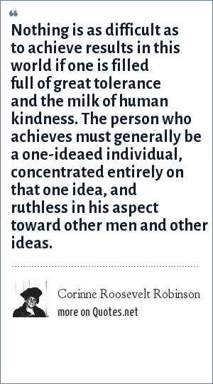 Corinne Roosevelt Robinson: Nothing is as difficult as to achieve results in this world if one is filled full of great tolerance and the milk of human kindness. The person who achieves must generally be a one-ideaed individual, concentrated entirely on that one idea, and ruthless in his aspect toward other men and other ideas.