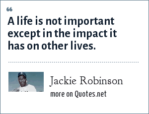 Jackie Robinson: A life is not important except in the impact it has on other lives.