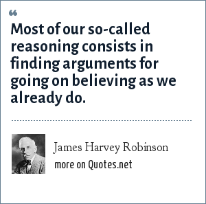 James Harvey Robinson: Most of our so-called reasoning consists in finding arguments for going on believing as we already do.