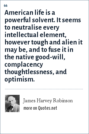 James Harvey Robinson: American life is a powerful solvent. It seems to neutralise every intellectual element, however tough and alien it may be, and to fuse it in the native good-will, complacency thoughtlessness, and optimism.