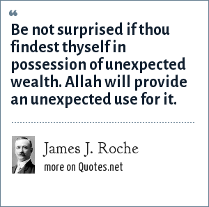 James J. Roche: Be not surprised if thou findest thyself in possession of unexpected wealth. Allah will provide an unexpected use for it.
