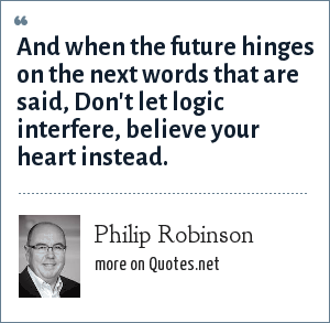 Philip Robinson: And when the future hinges on the next words that are said, Don't let logic interfere, believe your heart instead.