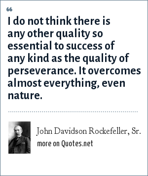 John Davidson Rockefeller, Sr.: I do not think there is any other quality so essential to success of any kind as the quality of perseverance. It overcomes almost everything, even nature.
