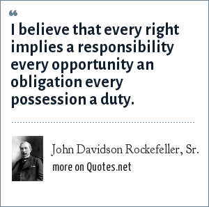 John Davidson Rockefeller, Sr.: I believe that every right implies a responsibility every opportunity an obligation every possession a duty.