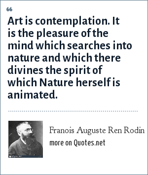 Franois Auguste Ren Rodin: Art is contemplation. It is the pleasure of the mind which searches into nature and which there divines the spirit of which Nature herself is animated.