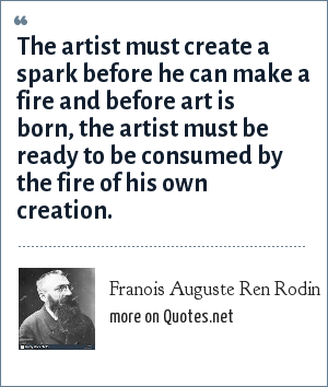 Franois Auguste Ren Rodin: The artist must create a spark before he can make a fire and before art is born, the artist must be ready to be consumed by the fire of his own creation.