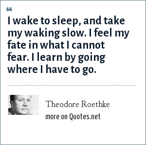 Theodore Roethke: I wake to sleep, and take my waking slow. I feel my fate in what I cannot fear. I learn by going where I have to go.