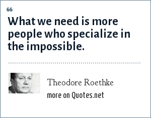 Theodore Roethke: What we need is more people who specialize in the impossible.