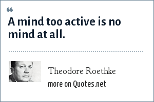 Theodore Roethke: A mind too active is no mind at all.