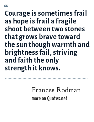 Frances Rodman: Courage is sometimes frail as hope is frail a fragile shoot between two stones that grows brave toward the sun though warmth and brightness fail, striving and faith the only strength it knows.