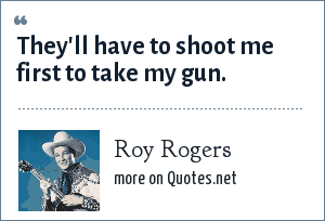 Roy Rogers: They'll have to shoot me first to take my gun.