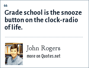 John Rogers: Grade school is the snooze button on the clock-radio of life.