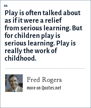 Fred Rogers: Play is often talked about as if it were a relief from serious learning. But for children play is serious learning. Play is really the work of childhood.