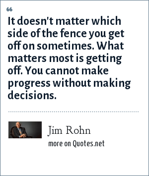 Jim Rohn: It doesn't matter which side of the fence you get off on sometimes. What matters most is getting off. You cannot make progress without making decisions.
