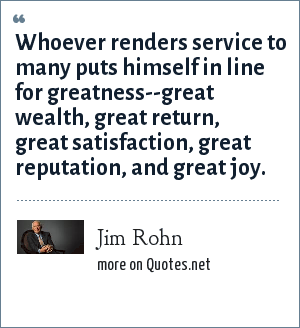 Jim Rohn: Whoever renders service to many puts himself in line for greatness--great wealth, great return, great satisfaction, great reputation, and great joy.