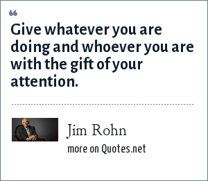 Jim Rohn: Give whatever you are doing and whoever you are with the gift of your attention.