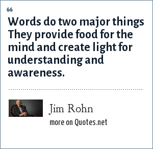 Jim Rohn: Words do two major things They provide food for the mind and create light for understanding and awareness.