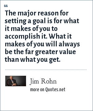Jim Rohn: The major reason for setting a goal is for what it makes of you to accomplish it. What it makes of you will always be the far greater value than what you get.