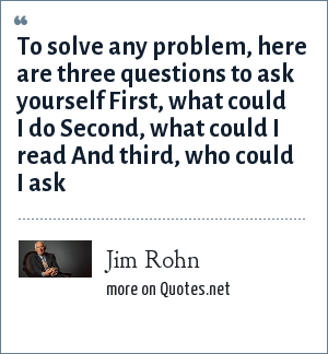 Jim Rohn: To solve any problem, here are three questions to ask yourself First, what could I do Second, what could I read And third, who could I ask
