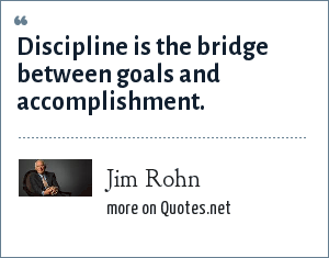 Jim Rohn: Discipline is the bridge between goals and accomplishment.