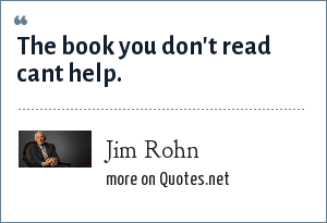 Jim Rohn: The book you don't read cant help.
