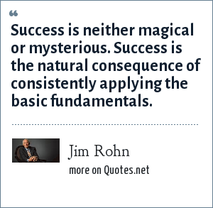 Jim Rohn: Success is neither magical or mysterious. Success is the natural consequence of consistently applying the basic fundamentals.