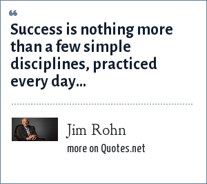 Jim Rohn: Success is nothing more than a few simple disciplines, practiced every day...