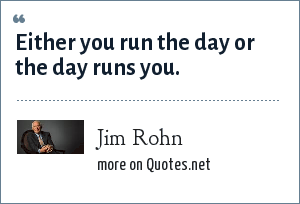 Jim Rohn: Either you run the day or the day runs you.