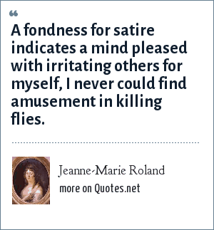 Jeanne-Marie Roland: A fondness for satire indicates a mind pleased with irritating others for myself, I never could find amusement in killing flies.