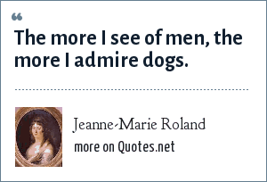Jeanne-Marie Roland: The more I see of men, the more I admire dogs.
