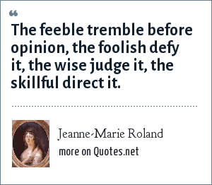 Jeanne-Marie Roland: The feeble tremble before opinion, the foolish defy it, the wise judge it, the skillful direct it.