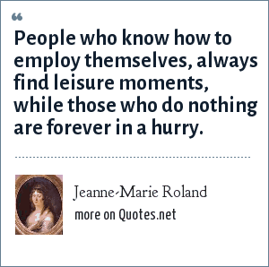 Jeanne-Marie Roland: People who know how to employ themselves, always find leisure moments, while those who do nothing are forever in a hurry.