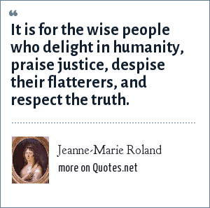 Jeanne-Marie Roland: It is for the wise people who delight in humanity, praise justice, despise their flatterers, and respect the truth.