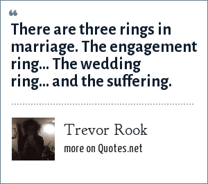 Trevor Rook: There are three rings in marriage. The engagement ring... The wedding ring... and the suffering.
