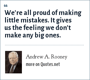 Andrew A. Rooney: We're all proud of making little mistakes. It gives us the feeling we don't make any big ones.