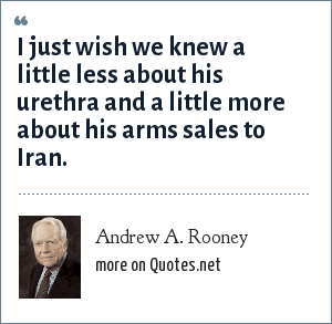 Andrew A. Rooney: I just wish we knew a little less about his urethra and a little more about his arms sales to Iran.