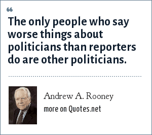 Andrew A. Rooney: The only people who say worse things about politicians than reporters do are other politicians.