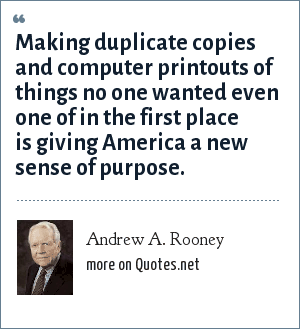 Andrew A. Rooney: Making duplicate copies and computer printouts of things no one wanted even one of in the first place is giving America a new sense of purpose.