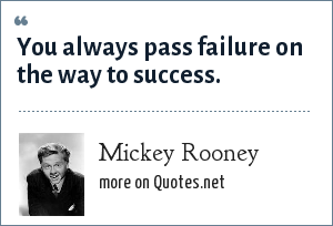Mickey Rooney: You always pass failure on the way to success.