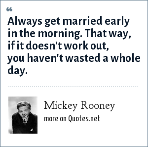 Mickey Rooney: Always get married early in the morning. That way, if it doesn't work out, you haven't wasted a whole day.
