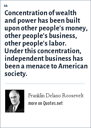 Franklin Delano Roosevelt: Concentration of wealth and power has been built upon other people's money, other people's business, other people's labor. Under this concentration, independent business has been a menace to American society.