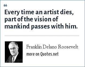 Franklin Delano Roosevelt: Every time an artist dies, part of the vision of mankind passes with him.