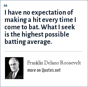 Franklin Delano Roosevelt: I have no expectation of making a hit every time I come to bat. What I seek is the highest possible batting average.