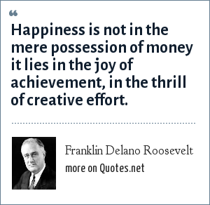 Franklin Delano Roosevelt: Happiness is not in the mere possession of money it lies in the joy of achievement, in the thrill of creative effort.