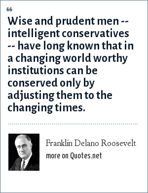 Franklin Delano Roosevelt: Wise and prudent men -- intelligent conservatives -- have long known that in a changing world worthy institutions can be conserved only by adjusting them to the changing times.