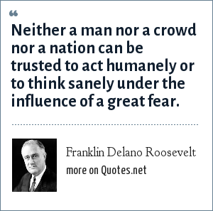 Franklin Delano Roosevelt: Neither a man nor a crowd nor a nation can be trusted to act humanely or to think sanely under the influence of a great fear.