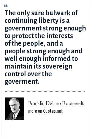 Franklin Delano Roosevelt: The only sure bulwark of continuing liberty is a government strong enough to protect the interests of the people, and a people strong enough and well enough informed to maintain its sovereign control over the goverment.