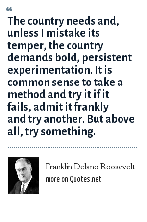 Franklin Delano Roosevelt: The country needs and, unless I mistake its temper, the country demands bold, persistent experimentation. It is common sense to take a method and try it if it fails, admit it frankly and try another. But above all, try something.