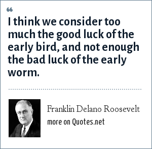 Franklin Delano Roosevelt: I think we consider too much the good luck of the early bird, and not enough the bad luck of the early worm.